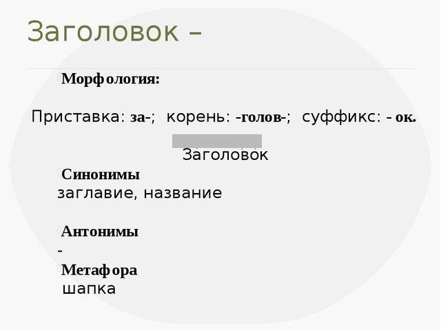 Заголовок – Морфология: Приставка:за-; корень:-голов-; суффикс: - ок. Загол...
