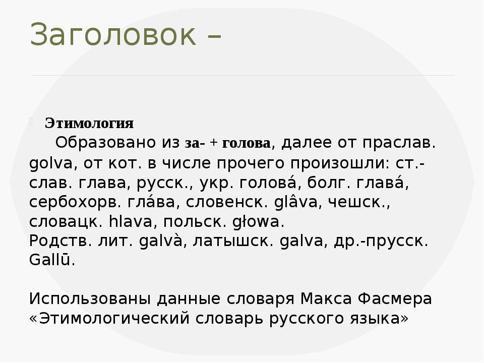 Заголовок – Этимология Образовано изза-+голова, далее от праслав.golva, о...