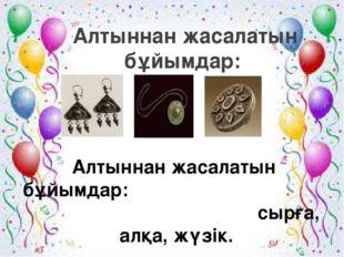 Алтыннан жасалатын бұйымдар: Алтыннан жасалатын бұйымдар: сырға, алқа, жүзік.