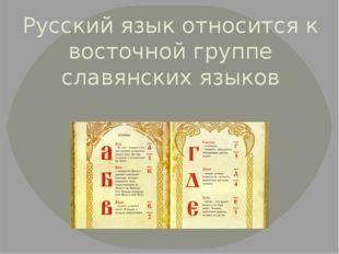 Русский язык относится к восточной группе славянских языков