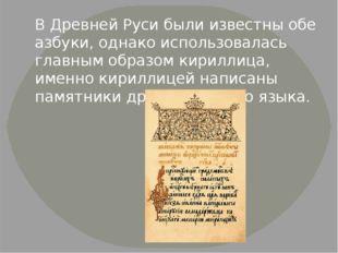 В Древней Руси были известны обе азбуки, однако использовалась главным образо