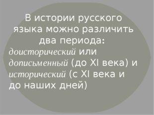 В истории русского языка можно различить два периода: доисторический или допи