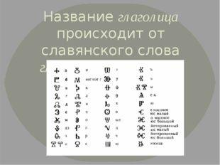 Название глаголица происходит от славянского слова глаголати - говорить.