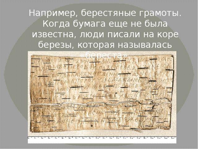 Например, берестяные грамоты. Когда бумага еще не была известна, люди писали...