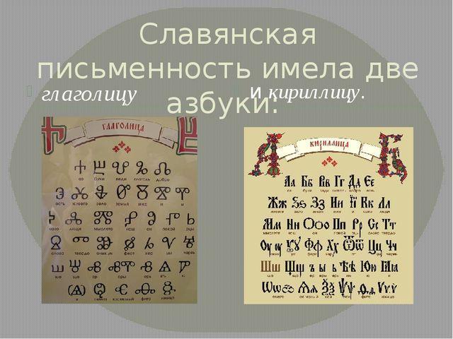 Славянская письменность имела две азбуки: глаголицу и кириллицу.