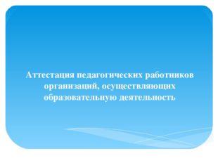 Аттестация педагогических работников организаций, осуществляющих образовател