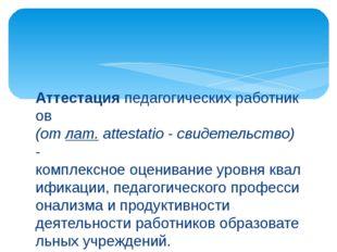 Аттестацияпедагогическихработников (отлат.attestatio-свидетельство) - к
