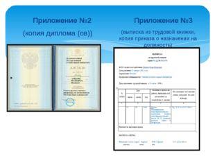 Приложение №2 (копия диплома (ов)) Приложение №3 (выписка из трудовой книжки