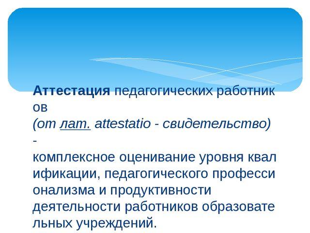 Аттестацияпедагогическихработников (отлат.attestatio-свидетельство) - к...