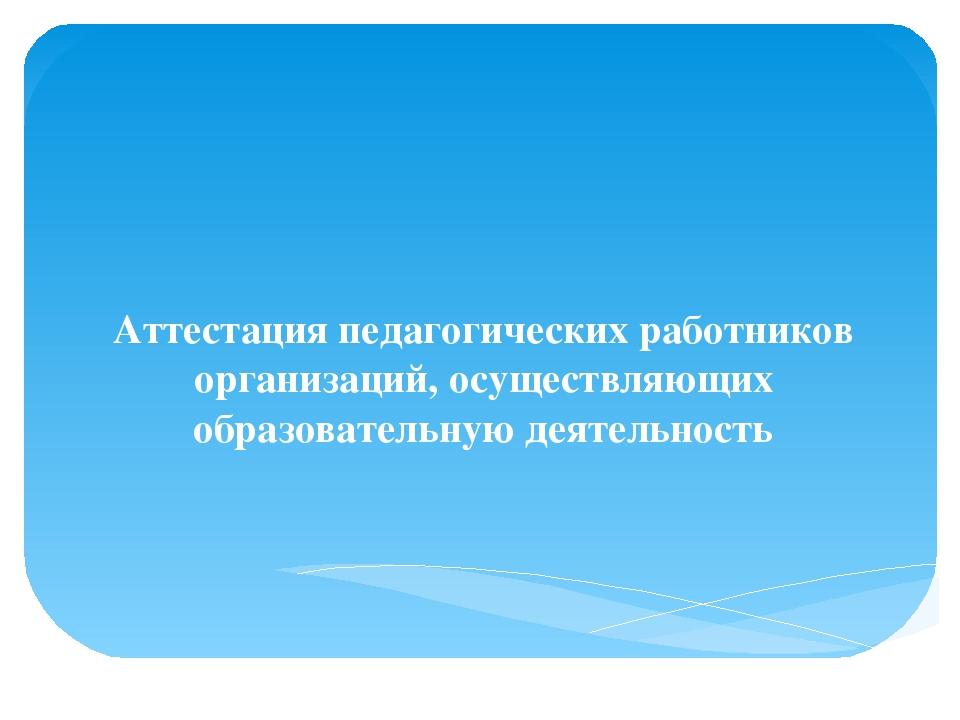 Аттестация педагогических работников организаций, осуществляющих образовател...