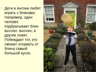 Дети в Англии любят играть с блинами. Например, один человек подбрасывает бл