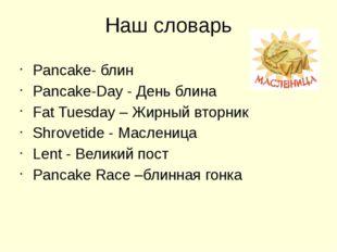 Наш словарь Pancake- блин Pancake-Day - День блина Fat Tuesday – Жирный вторн