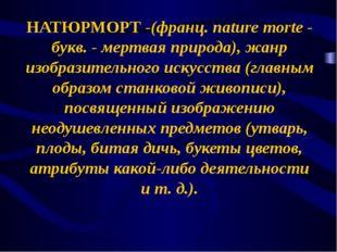 НАТЮРМОРТ -(франц. nature morte - букв. - мертвая природа), жанр изобразитель