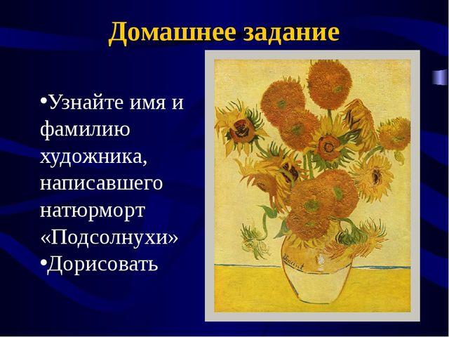 Домашнее задание Узнайте имя и фамилию художника, написавшего натюрморт «Подс...
