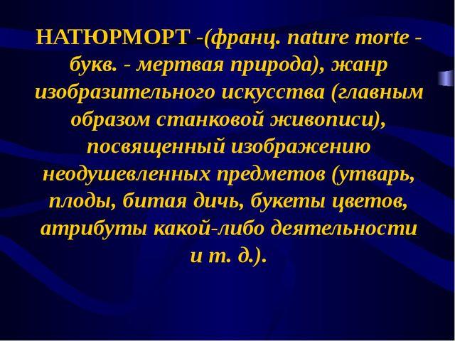 НАТЮРМОРТ -(франц. nature morte - букв. - мертвая природа), жанр изобразитель...