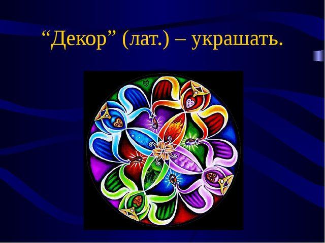 """""""Декор"""" (лат.) – украшать."""