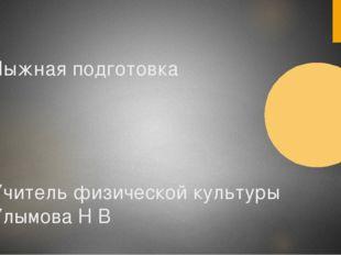 Лыжная подготовка Учитель физической культуры Улымова Н В