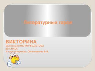 Литературные герои ВИКТОРИНА Выполнила:МАРИЯ ФЕДОТОВА 2В КЛАСС Кл.руководител