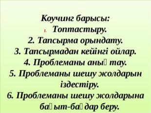 Коучинг барысы: Топтастыру. 2. Тапсырма орындату. 3. Тапсырмадан кейінгі ойл