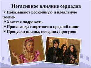 Негативное влияние сериалов Показывают роскошную и идеальную жизнь Хочется по