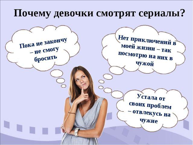 Почему девочки смотрят сериалы? Устала от своих проблем – отвлекусь на чужие...