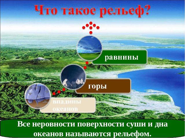 Все неровности поверхности суши и дна океанов называются рельефом.
