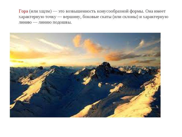 Гора(илихщлм)— это возвышенность конусообразной формы. Она имеет характерн...