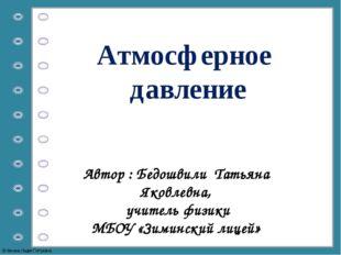 Атмосферное давление Автор : Бедошвили Татьяна Яковлевна, учитель физики МБОУ