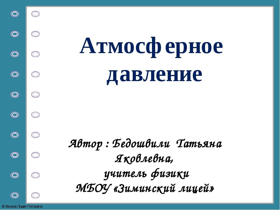 Атмосферное давление Автор : Бедошвили Татьяна Яковлевна, учитель физики МБОУ...