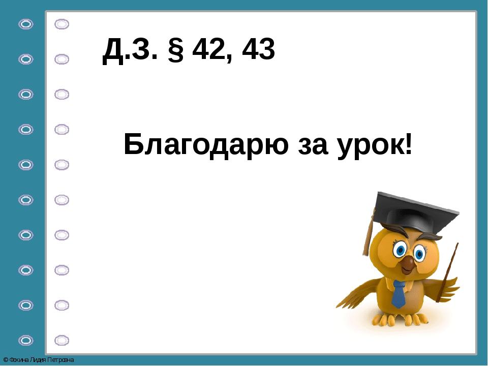 Благодарю за урок! Д.З. § 42, 43 © Фокина Лидия Петровна