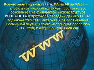 Всеми́рная паути́на (англ. World Wide Web)— глобальное информационное простр