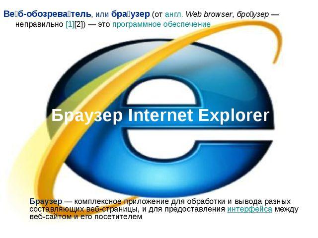Браузер Internet Explorer Ве́б-обозрева́тель, или бра́узер (от англ. Web brow...