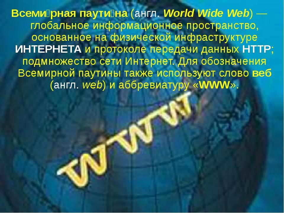 Всеми́рная паути́на (англ. World Wide Web)— глобальное информационное простр...