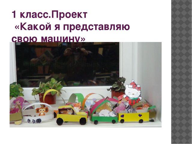 1 класс.Проект «Какой я представляю свою машину»