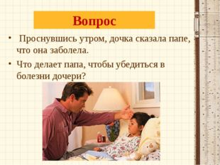 Вопрос Проснувшись утром, дочка сказала папе, что она заболела. Что делает па