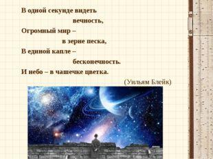 В одной секунде видеть вечность, Огромный мир – в зерне песка, В единой капле