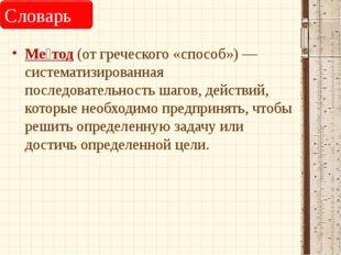 Ме́тод (от греческого «способ») — систематизированная последовательность шаго