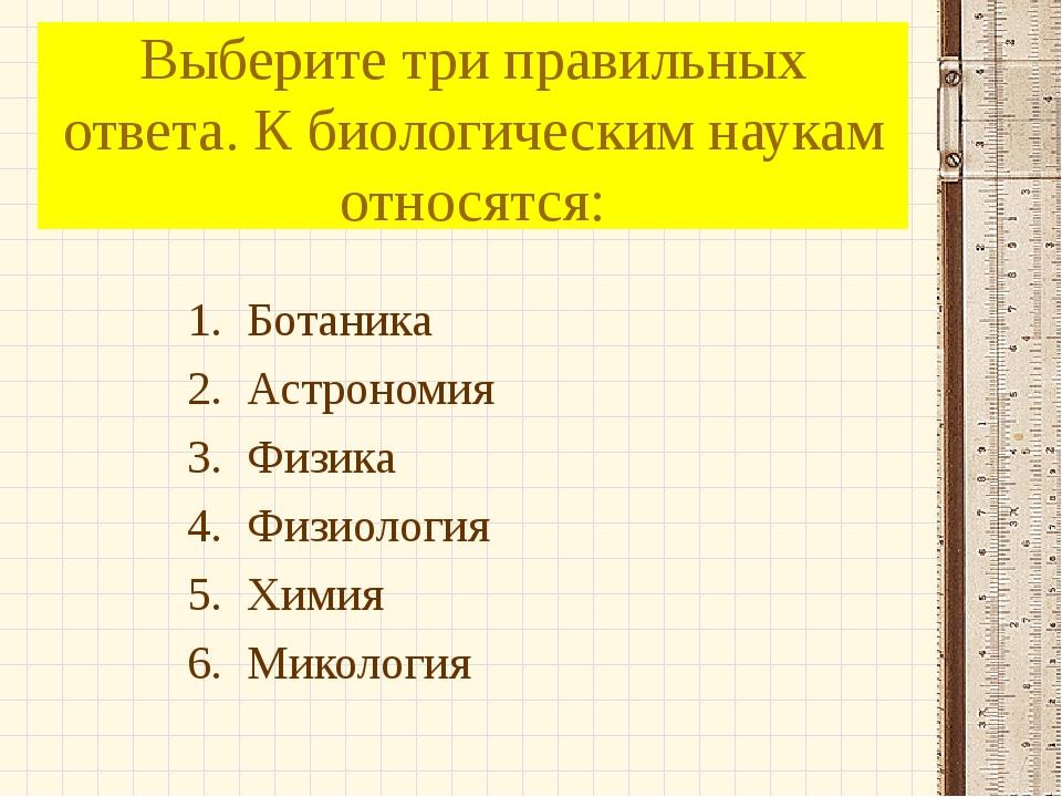 Выберите три правильных ответа. К биологическим наукам относятся: Ботаника Ас...