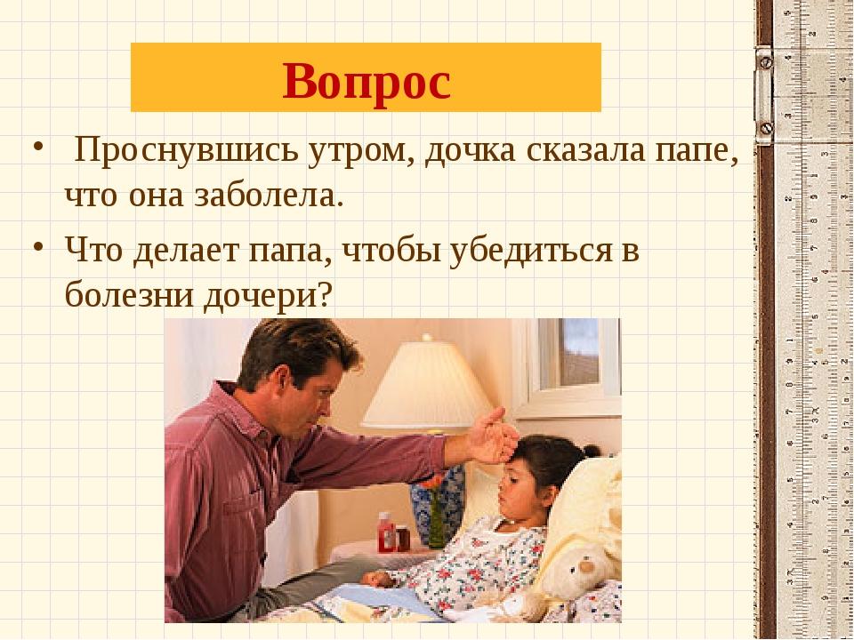 Вопрос Проснувшись утром, дочка сказала папе, что она заболела. Что делает па...