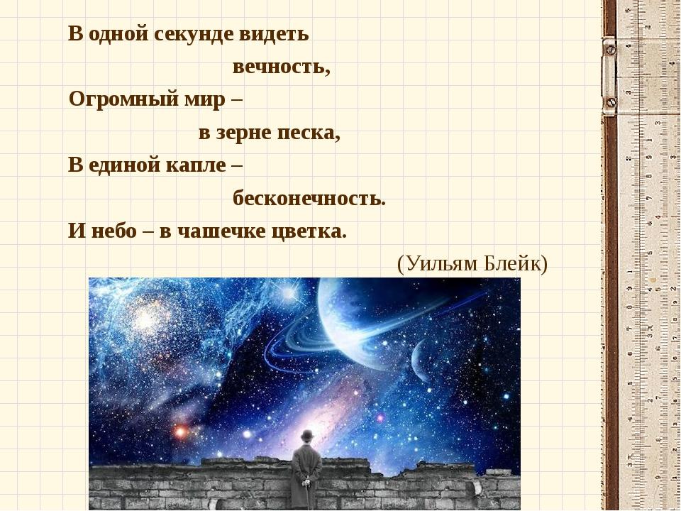 В одной секунде видеть вечность, Огромный мир – в зерне песка, В единой капле...