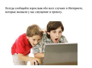 Всегда сообщайте взрослым обо всех случаях в Интернете, которые вызвали у ва