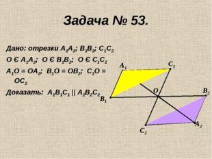 Задача № 53. Дано: отрезки А1А2; В1В2; С1С2 О Є А1А2; О Є В1В2; О Є С1С2 А1О