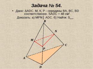 Задача № 54. Дано: ΔАDС. М, К, Р - середины ВА, ВС, ВD соответственно. SADC =