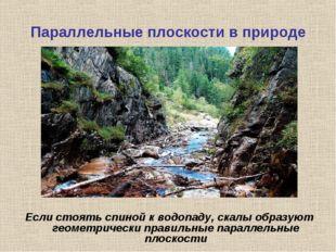 Параллельные плоскости в природе Если стоять спиной к водопаду, скалы образую