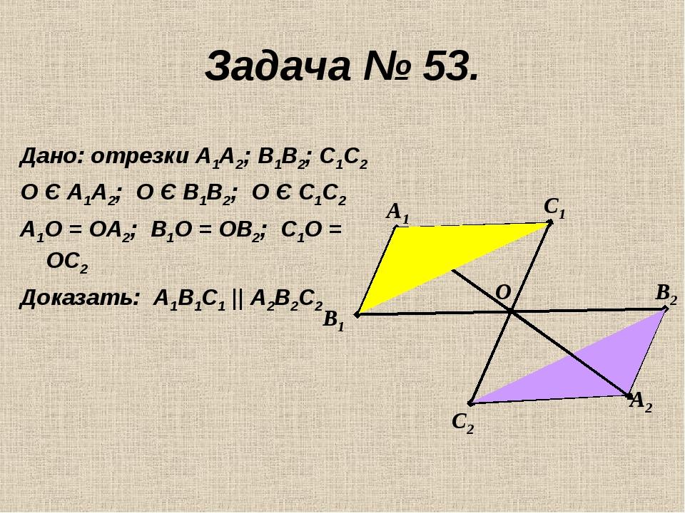 Задача № 53. Дано: отрезки А1А2; В1В2; С1С2 О Є А1А2; О Є В1В2; О Є С1С2 А1О...