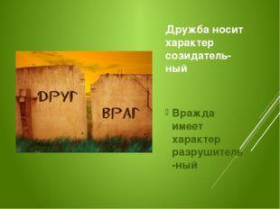 Дружба носит характер созидатель-ный Вражда имеет характер разрушитель-ный