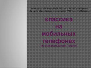 классика на мобильных телефонах (исследовательский проект) Муниципальное бюдж