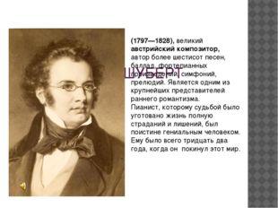 ФРАНЦ ШУБЕРТ (1797—1828), великий австрийский композитор, автор более шестис