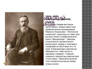 НИКОЛАЙ РИМСКИЙ-КОРСАКОВ (1844- 1908), композитор, дирижёр, педагог. Он был