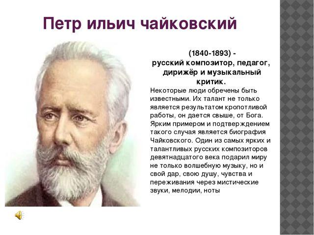 Петр ильич чайковский (1840-1893) - русскийкомпозитор,педагог, дирижёри м...